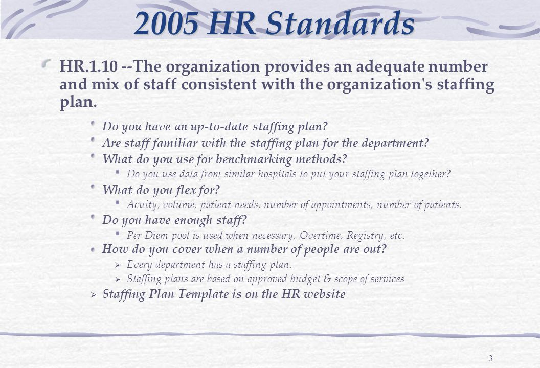 3 HR.1.10 --The organization provides an adequate number and mix of staff consistent with the organization s staffing plan.