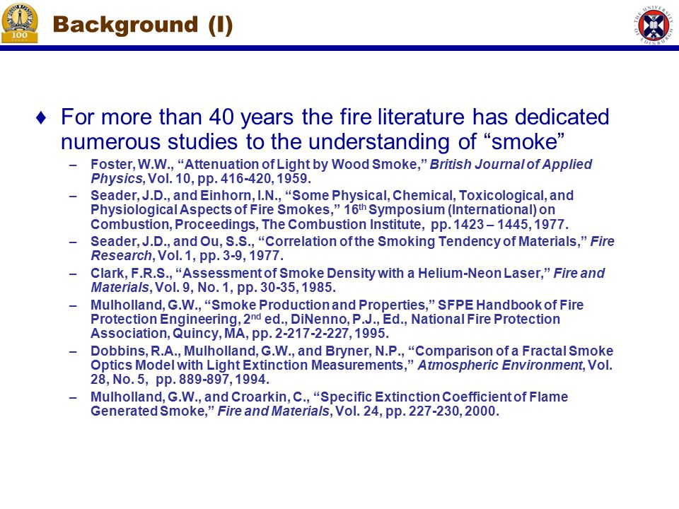 Background (I) ♦For more than 40 years the fire literature has dedicated numerous studies to the understanding of smoke –Foster, W.W., Attenuation of Light by Wood Smoke, British Journal of Applied Physics, Vol.