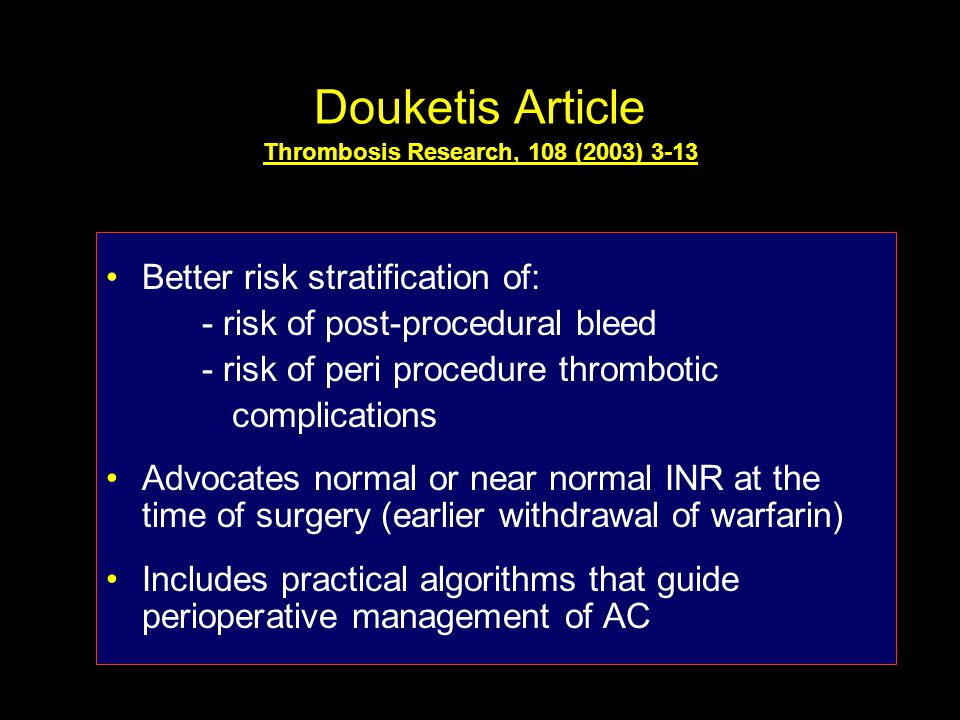 Douketis Article Thrombosis Research, 108 (2003) 3-13 Better risk stratification of: - risk of post-procedural bleed - risk of peri procedure thrombotic complications Advocates normal or near normal INR at the time of surgery (earlier withdrawal of warfarin) Includes practical algorithms that guide perioperative management of AC