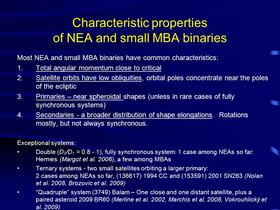 Characteristic properties of NEA and small MBA binaries Most NEA and small MBA binaries have common characteristics: 1.Total angular momentum close to critical 2.Satellite orbits have low obliquities, orbital poles concentrate near the poles of the ecliptic 3.Primaries – near spheroidal shapes (unless in rare cases of fully synchronous systems) 4.Secondaries - a broader distribution of shape elongations.
