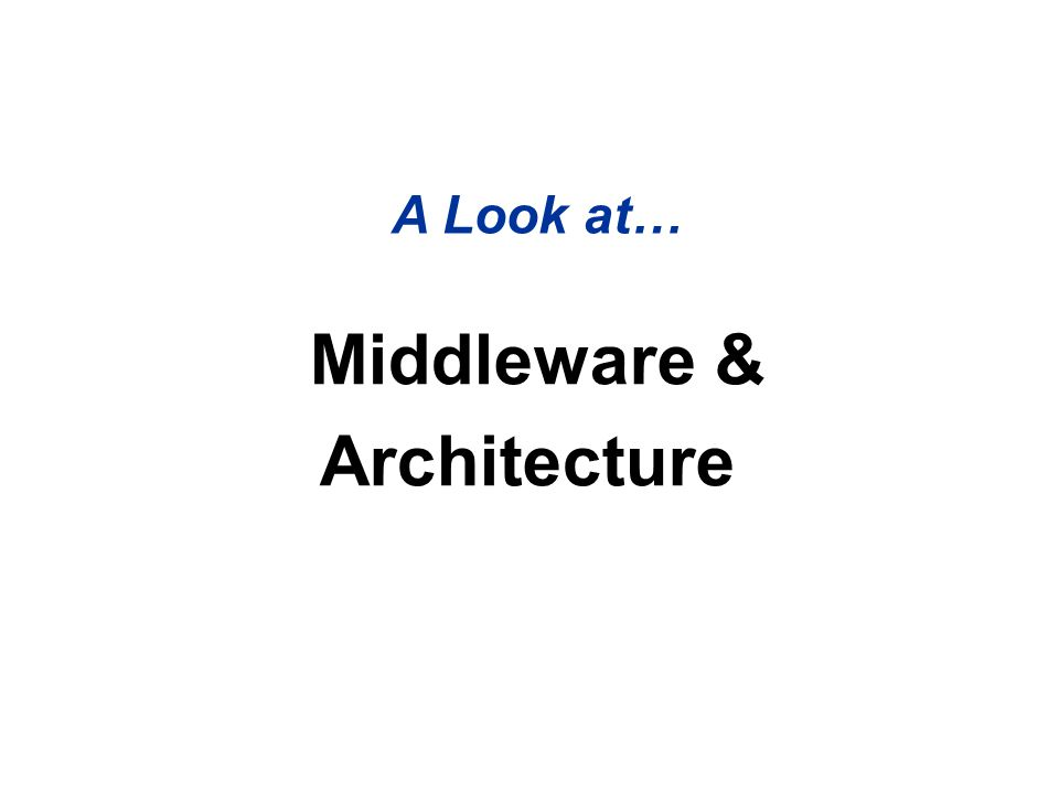 Middleware & Architecture A Look at…