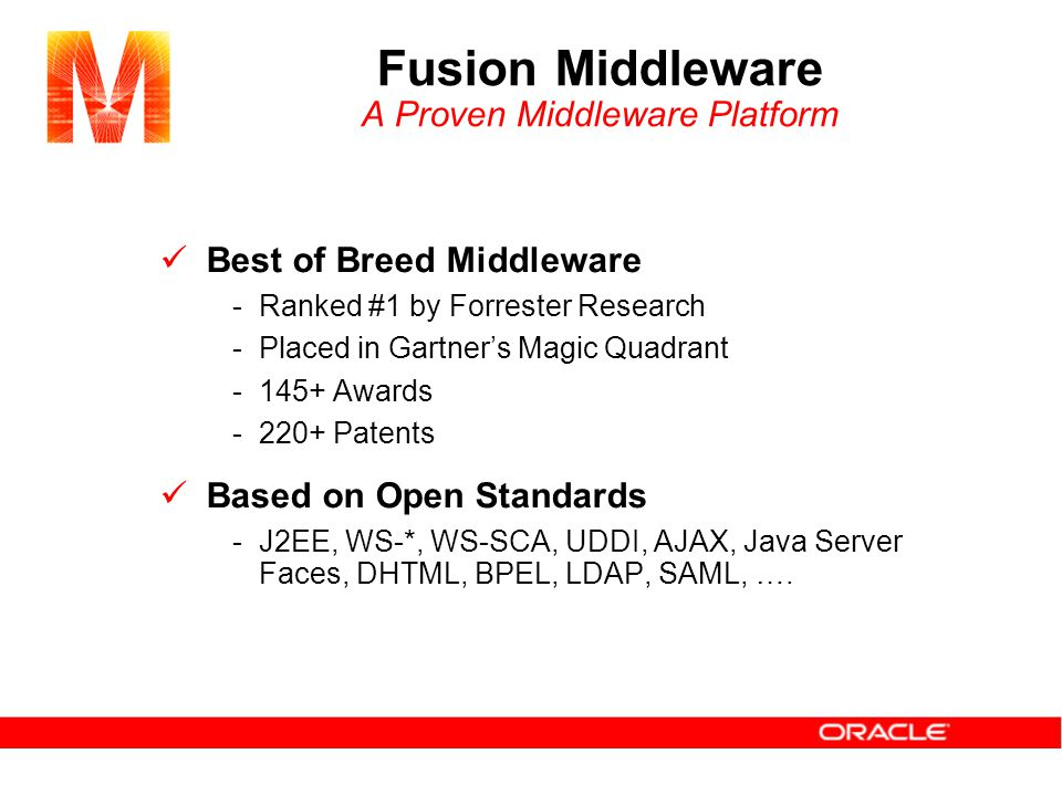 Fusion Middleware A Proven Middleware Platform Best of Breed Middleware -Ranked #1 by Forrester Research -Placed in Gartner's Magic Quadrant -145+ Awards -220+ Patents Based on Open Standards -J2EE, WS-*, WS-SCA, UDDI, AJAX, Java Server Faces, DHTML, BPEL, LDAP, SAML, ….
