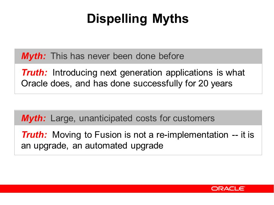 Dispelling Myths Myth: Large, unanticipated costs for customers Truth: Moving to Fusion is not a re-implementation -- it is an upgrade, an automated upgrade Myth: This has never been done before Truth: Introducing next generation applications is what Oracle does, and has done successfully for 20 years