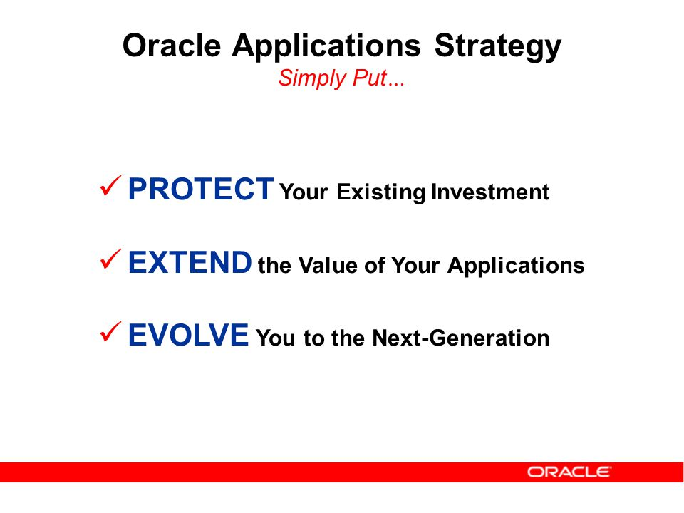PROTECT Your Existing Investment EXTEND the Value of Your Applications EVOLVE You to the Next-Generation Oracle Applications Strategy Simply Put …
