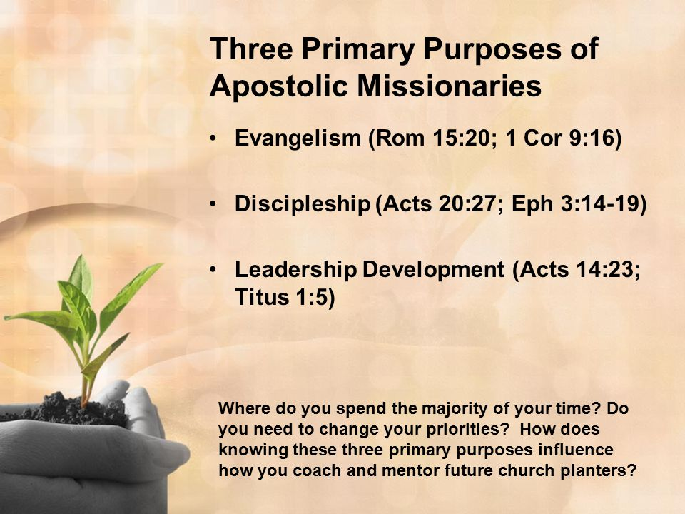 Three Primary Purposes of Apostolic Missionaries Evangelism (Rom 15:20; 1 Cor 9:16) Discipleship (Acts 20:27; Eph 3:14-19) Leadership Development (Acts 14:23; Titus 1:5) Where do you spend the majority of your time.