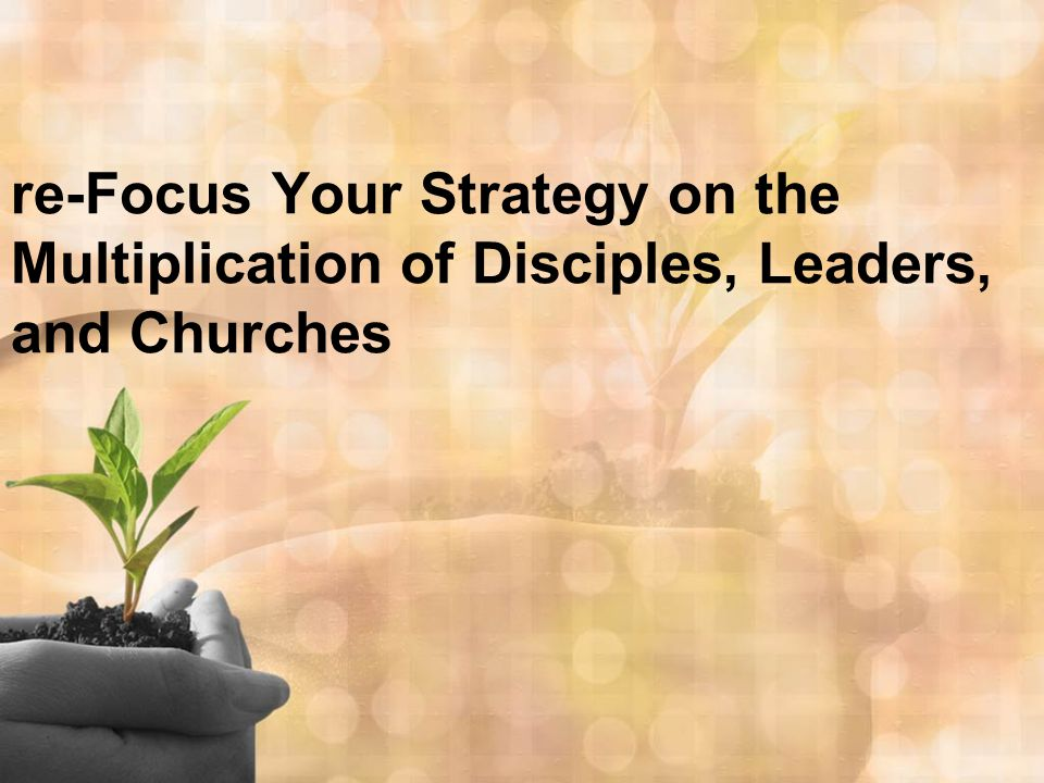 re-Focus Your Strategy on the Multiplication of Disciples, Leaders, and Churches