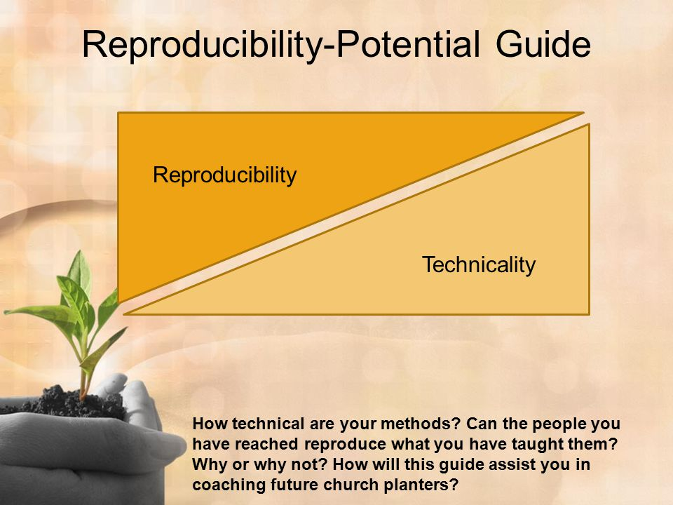 Reproducibility-Potential Guide Reproducibility Technicality How technical are your methods? Can the people you have reached reproduce what you have t