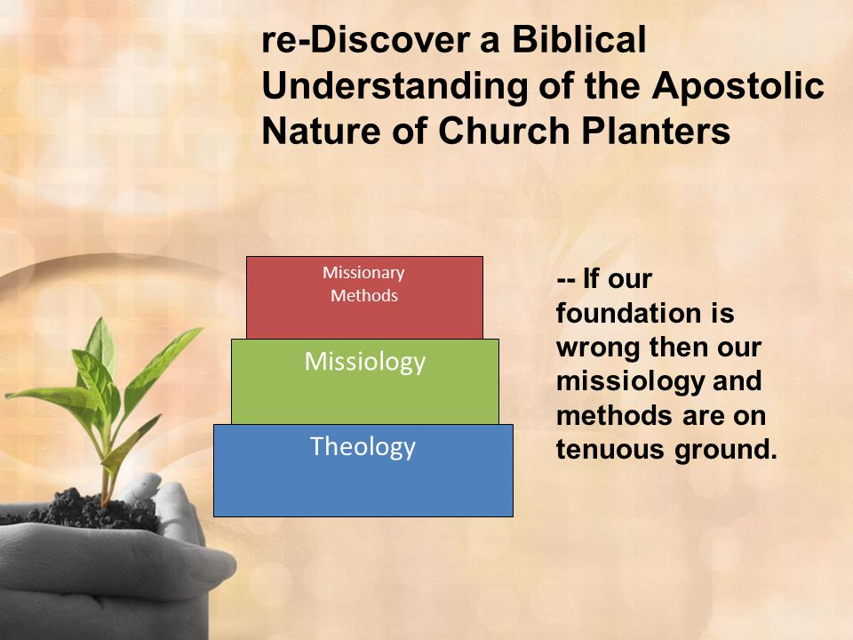 re-Discover a Biblical Understanding of the Apostolic Nature of Church Planters Missionary Methods Missiology Theology -- If our foundation is wrong t