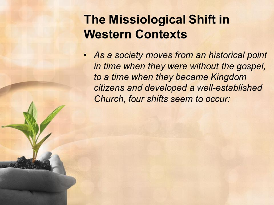 The Missiological Shift in Western Contexts As a society moves from an historical point in time when they were without the gospel, to a time when they