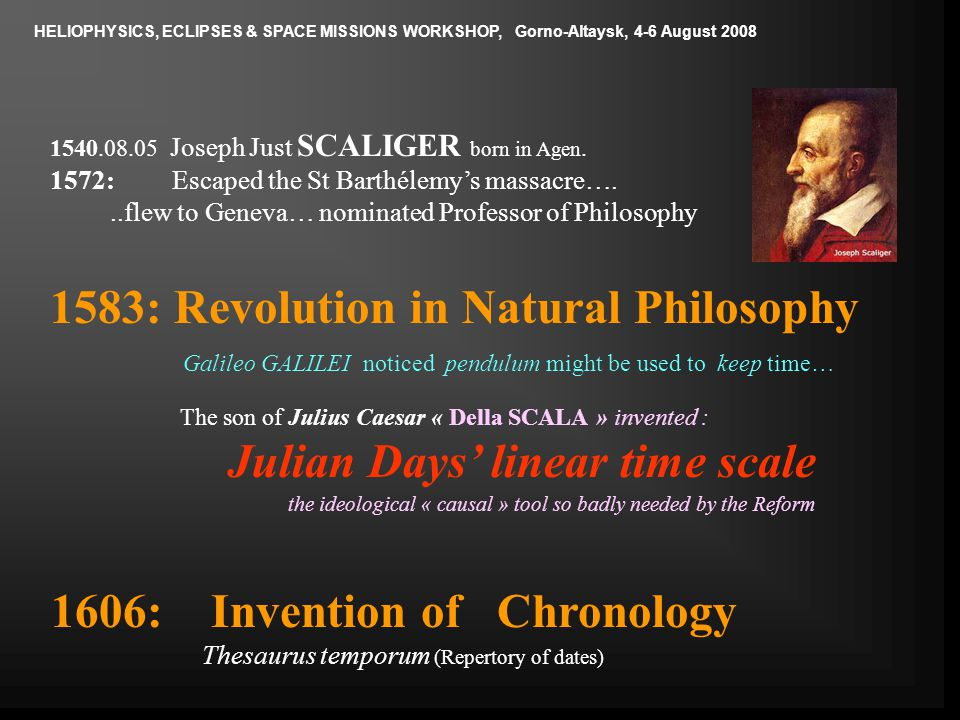 1583: Revolution in Natural Philosophy Galileo GALILEI noticed pendulum might be used to keep time… The son of Julius Caesar « Della SCALA » invented : Julian Days' linear time scale the ideological « causal » tool so badly needed by the Reform 1540.08.05 Joseph Just SCALIGER born in Agen.