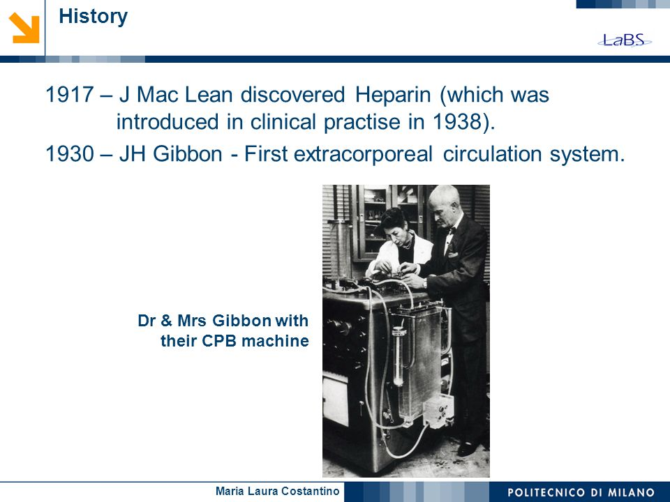 Maria Laura Costantino Dr & Mrs Gibbon with their CPB machine History 1917 – J Mac Lean discovered Heparin (which was introduced in clinical practise in 1938).