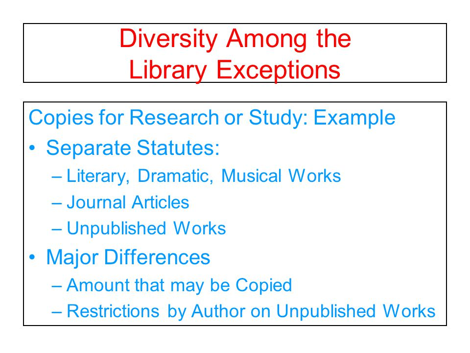 Diversity Among the Library Exceptions Copies for Research or Study: Example Separate Statutes: –Literary, Dramatic, Musical Works –Journal Articles –Unpublished Works Major Differences –Amount that may be Copied –Restrictions by Author on Unpublished Works