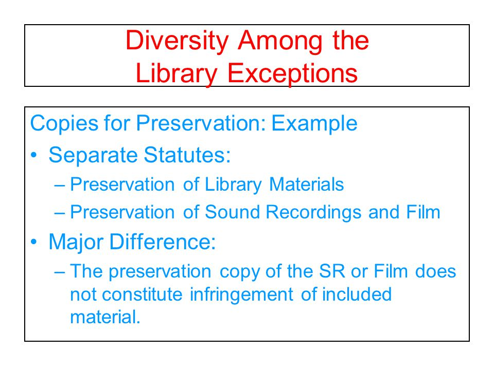 Diversity Among the Library Exceptions Copies for Preservation: Example Separate Statutes: –Preservation of Library Materials –Preservation of Sound Recordings and Film Major Difference: –The preservation copy of the SR or Film does not constitute infringement of included material.