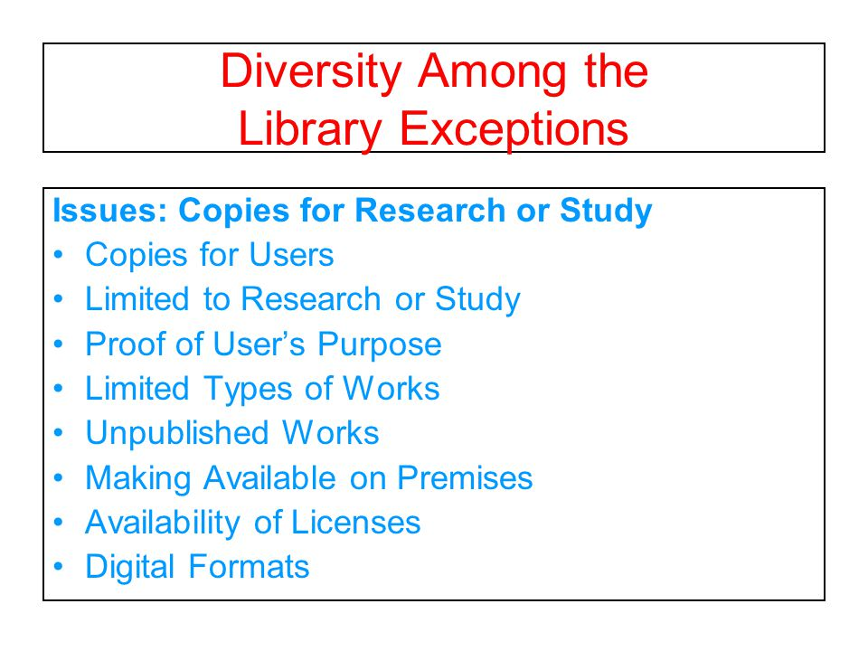 Diversity Among the Library Exceptions Issues: Copies for Research or Study Copies for Users Limited to Research or Study Proof of User's Purpose Limited Types of Works Unpublished Works Making Available on Premises Availability of Licenses Digital Formats
