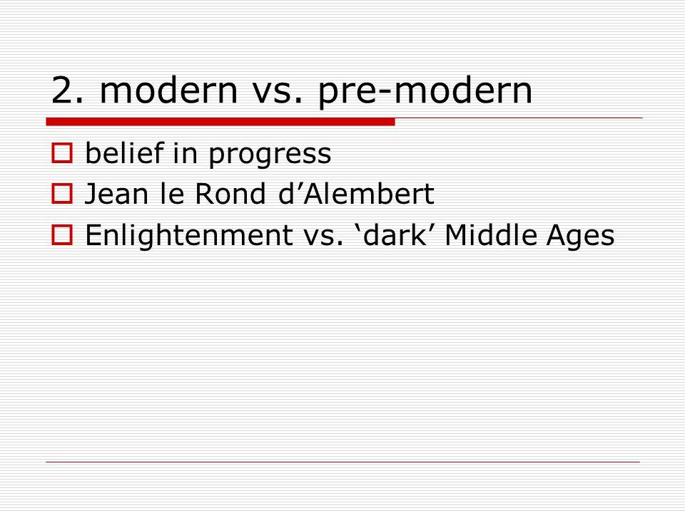 2. modern vs. pre-modern  belief in progress  Jean le Rond d'Alembert  Enlightenment vs. 'dark' Middle Ages