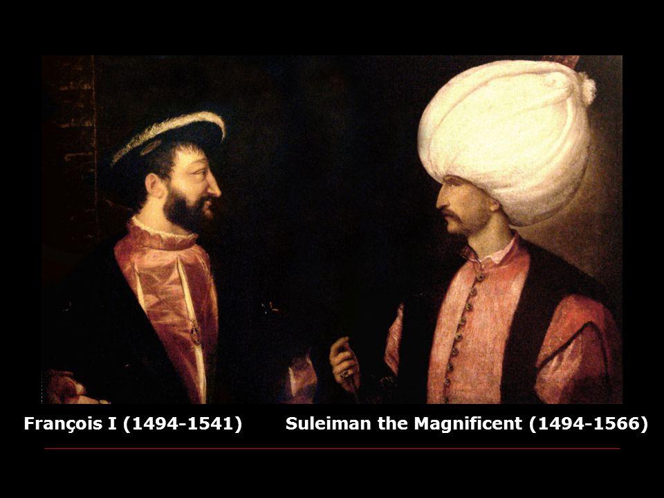 François I (1494-1541) Suleiman the Magnificent (1494-1566)