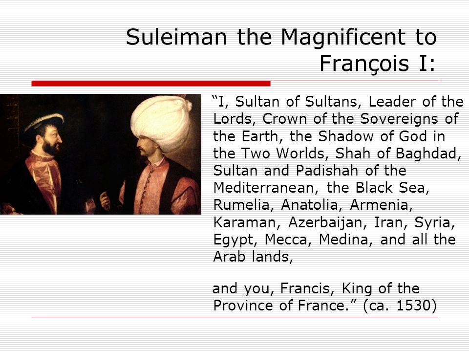 Suleiman the Magnificent to François I: I, Sultan of Sultans, Leader of the Lords, Crown of the Sovereigns of the Earth, the Shadow of God in the Two Worlds, Shah of Baghdad, Sultan and Padishah of the Mediterranean, the Black Sea, Rumelia, Anatolia, Armenia, Karaman, Azerbaijan, Iran, Syria, Egypt, Mecca, Medina, and all the Arab lands, and you, Francis, King of the Province of France. (ca.