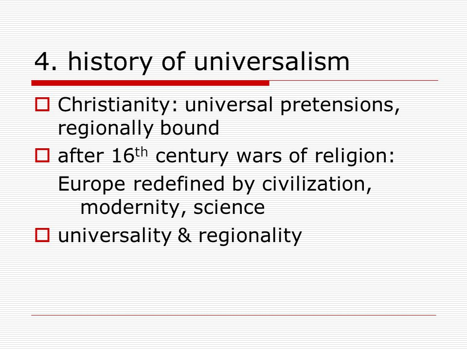 4. history of universalism  Christianity: universal pretensions, regionally bound  after 16 th century wars of religion: Europe redefined by civiliz