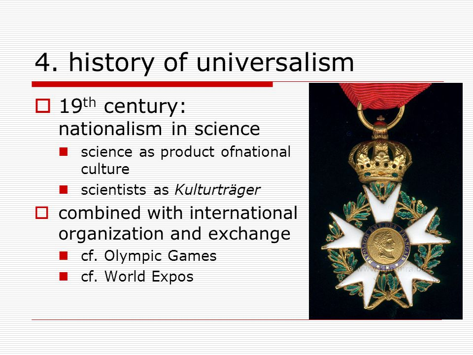 4. history of universalism  19 th century: nationalism in science science as product ofnational culture scientists as Kulturträger  combined with in