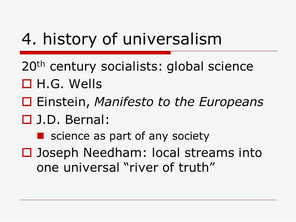 4. history of universalism 20 th century socialists: global science  H.G. Wells  Einstein, Manifesto to the Europeans  J.D. Bernal: science as part