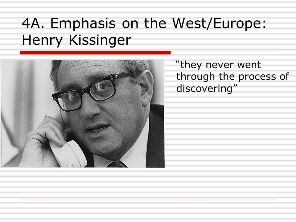 """4A. Emphasis on the West/Europe: Henry Kissinger """"they never went through the process of discovering"""""""