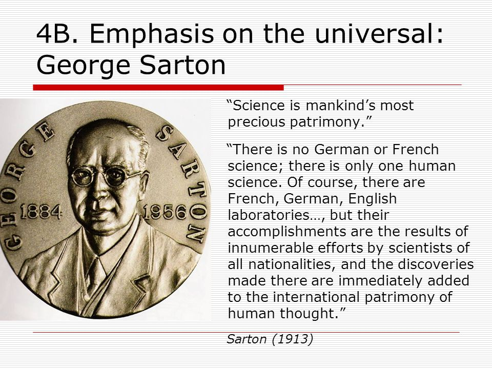 """4B. Emphasis on the universal: George Sarton """"Science is mankind's most precious patrimony."""" """"There is no German or French science; there is only one"""