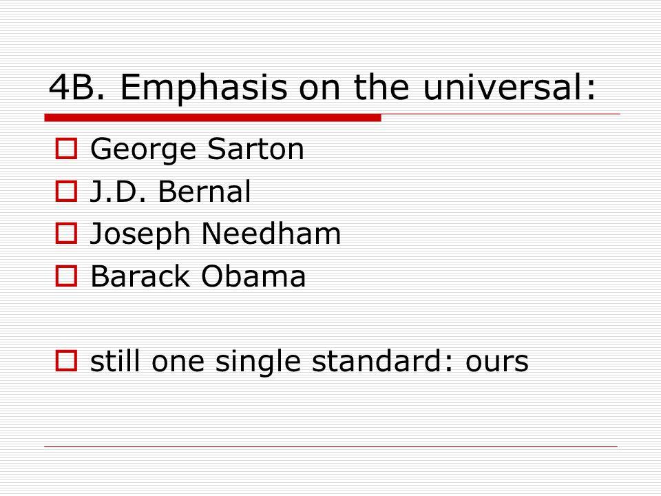 4B. Emphasis on the universal:  George Sarton  J.D. Bernal  Joseph Needham  Barack Obama  still one single standard: ours