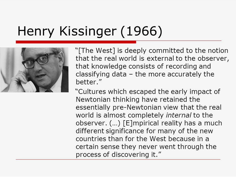 """Henry Kissinger (1966) """"[The West] is deeply committed to the notion that the real world is external to the observer, that knowledge consists of recor"""
