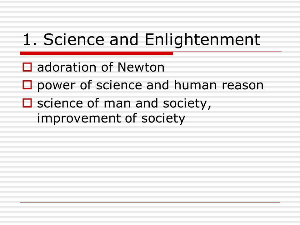 1. Science and Enlightenment  adoration of Newton  power of science and human reason  science of man and society, improvement of society
