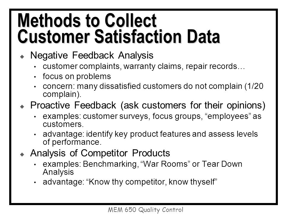 Methods to Collect Customer Satisfaction Data  Negative Feedback Analysis customer complaints, warranty claims, repair records… focus on problems concern: many dissatisfied customers do not complain (1/20 complain).