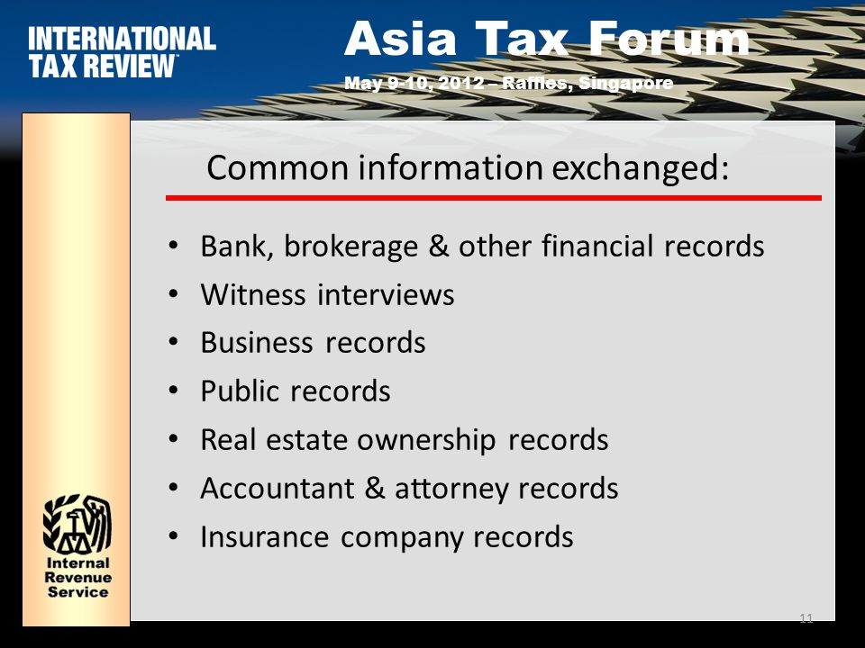 Asia Tax Forum May 9-10, 2012 – Raffles, Singapore 11 Common information exchanged: Bank, brokerage & other financial records Witness interviews Business records Public records Real estate ownership records Accountant & attorney records Insurance company records
