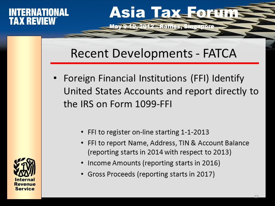 Asia Tax Forum May 9-10, 2012 – Raffles, Singapore 15 Recent Developments - FATCA Foreign Financial Institutions (FFI) Identify United States Accounts and report directly to the IRS on Form 1099-FFI FFI to register on-line starting 1-1-2013 FFI to report Name, Address, TIN & Account Balance (reporting starts in 2014 with respect to 2013) Income Amounts (reporting starts in 2016) Gross Proceeds (reporting starts in 2017)
