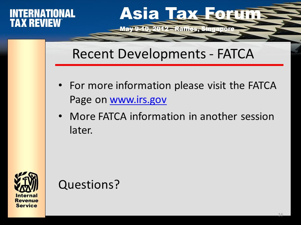 Asia Tax Forum May 9-10, 2012 – Raffles, Singapore 16 Recent Developments - FATCA For more information please visit the FATCA Page on www.irs.govwww.irs.gov More FATCA information in another session later.