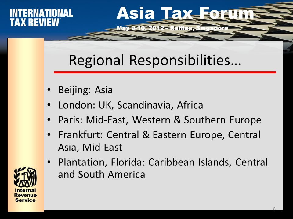 Asia Tax Forum May 9-10, 2012 – Raffles, Singapore 8 Regional Responsibilities… Beijing: Asia London: UK, Scandinavia, Africa Paris: Mid-East, Western & Southern Europe Frankfurt: Central & Eastern Europe, Central Asia, Mid-East Plantation, Florida: Caribbean Islands, Central and South America