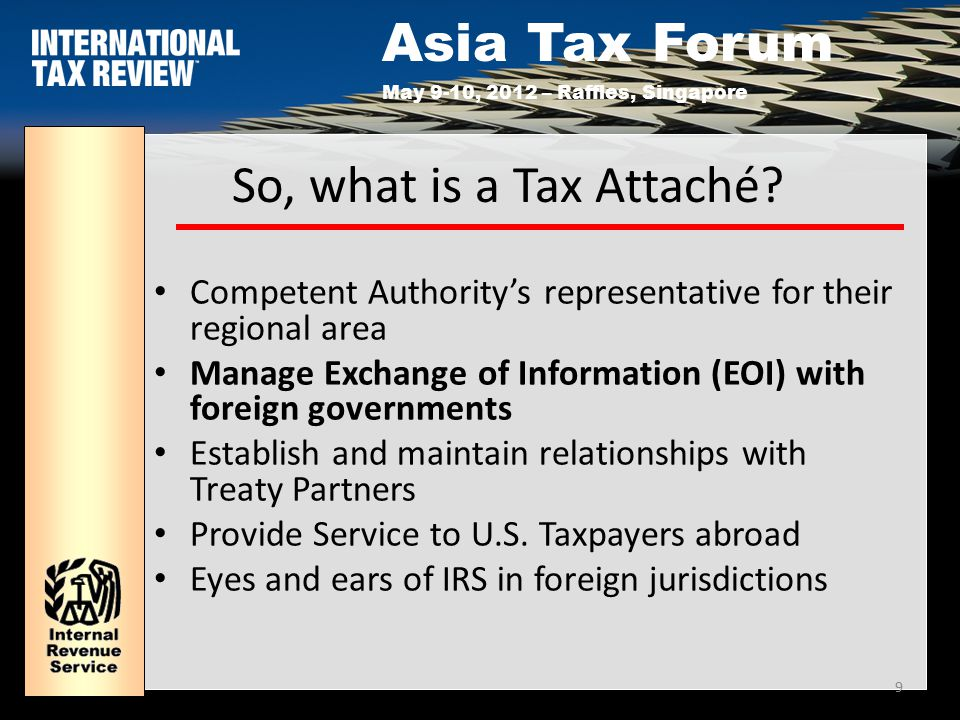 Asia Tax Forum May 9-10, 2012 – Raffles, Singapore 9 So, what is a Tax Attaché.