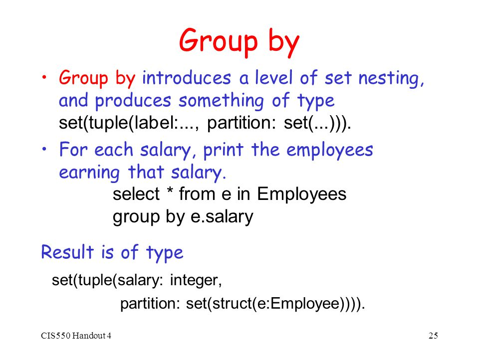 CIS550 Handout 425 Group by Group by introduces a level of set nesting, and produces something of type set(tuple(label:..., partition: set(...))).