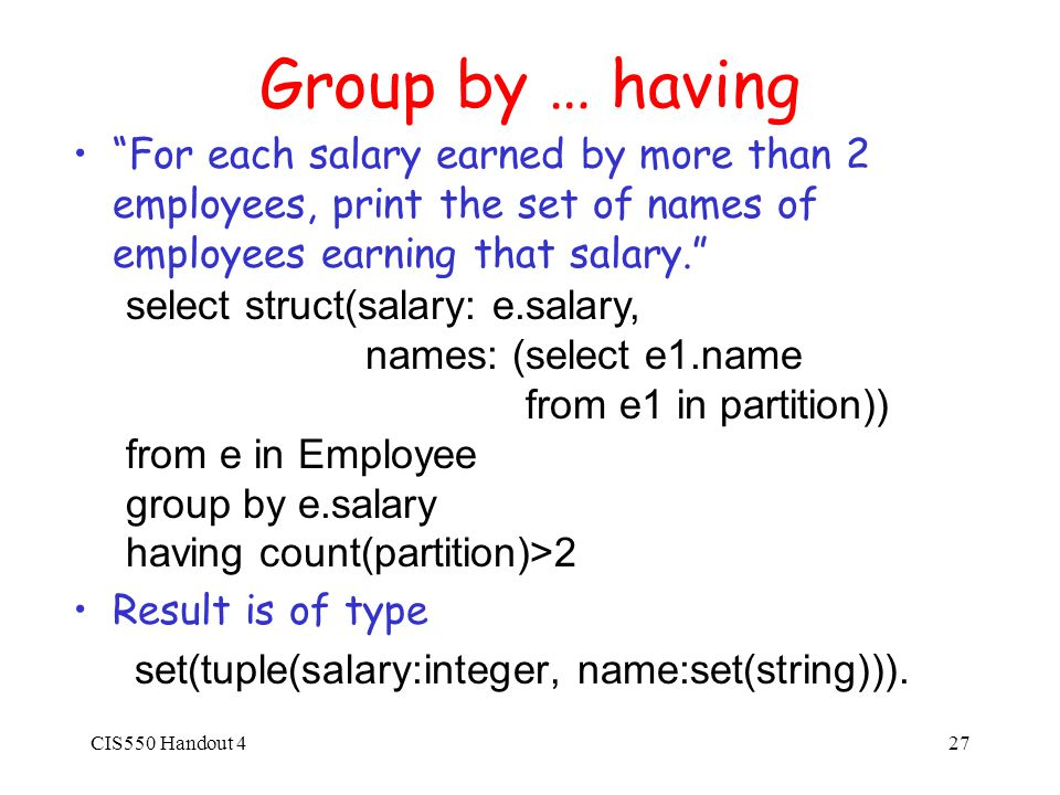 CIS550 Handout 427 Group by … having For each salary earned by more than 2 employees, print the set of names of employees earning that salary. Result is of type set(tuple(salary:integer, name:set(string))).