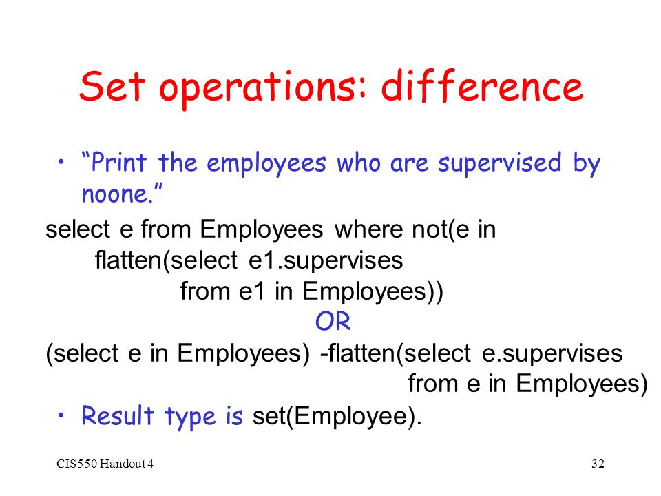 CIS550 Handout 432 Set operations: difference Print the employees who are supervised by noone. Result type is set(Employee).