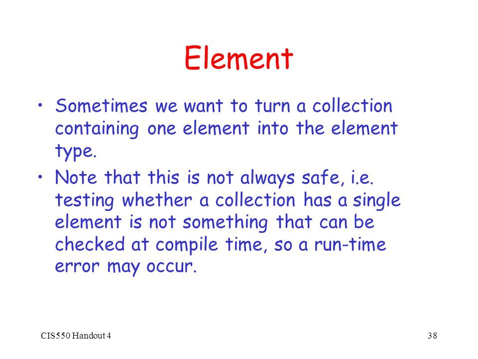 CIS550 Handout 438 Element Sometimes we want to turn a collection containing one element into the element type.
