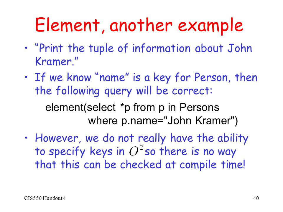CIS550 Handout 440 Element, another example Print the tuple of information about John Kramer. If we know name is a key for Person, then the following query will be correct: However, we do not really have the ability to specify keys in so there is no way that this can be checked at compile time.