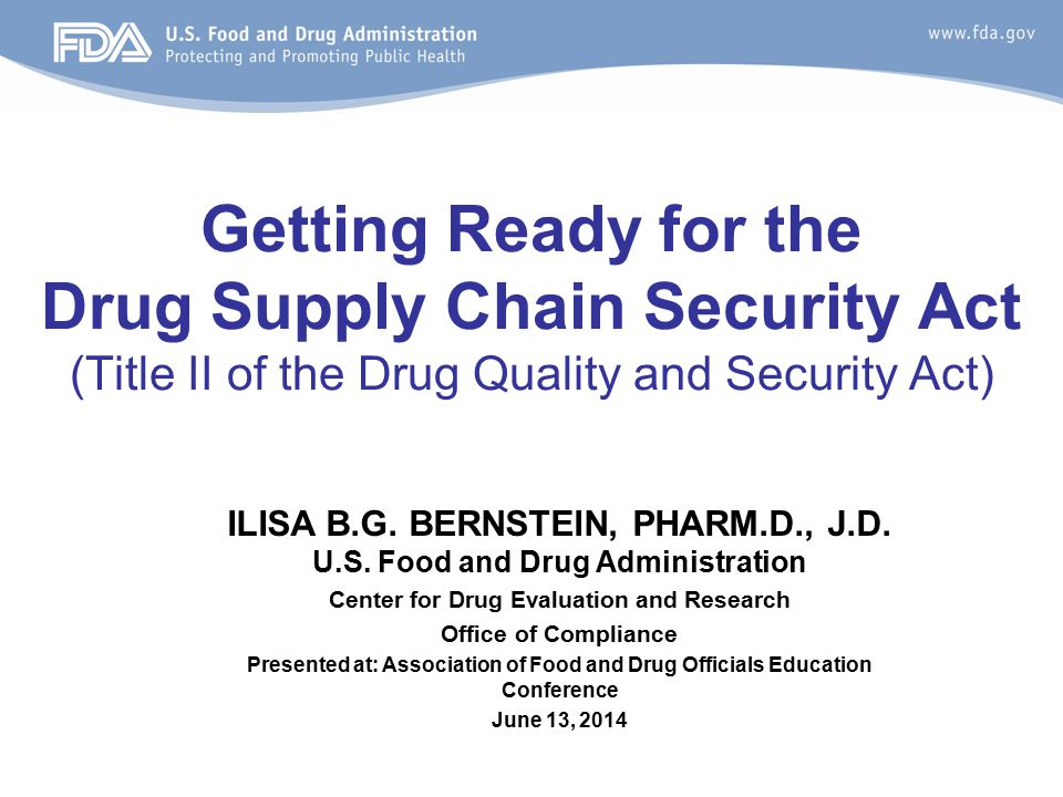 Become familiar with the law Understand stakeholder responsibilities Become familiar with statutory dates of the law Check our FDA website - The DSCSA web page http://www.fda.gov/Drugs/DrugSafety/DrugIntegrityandSupplyChainS ecurity/DrugSupplyChainSecurityAct/default.htm http://www.fda.gov/Drugs/DrugSafety/DrugIntegrityandSupplyChainS ecurity/DrugSupplyChainSecurityAct/default.htm –Overview –Implementation Plan –Links to FDA webinar(s) –FDA DSCSA Public Workshop (May 8-9, 2014) –Updates Get engaged in discussions Getting Ready for the DSCSA 2