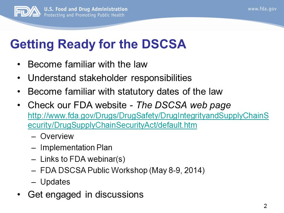 Become familiar with the law Understand stakeholder responsibilities Become familiar with statutory dates of the law Check our FDA website - The DSCSA