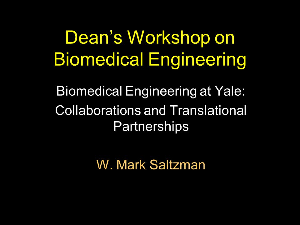 Dean's Workshop on Biomedical Engineering Biomedical Engineering at Yale: Collaborations and Translational Partnerships W. Mark Saltzman