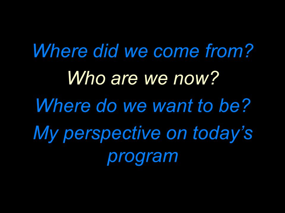 Where did we come from? Who are we now? Where do we want to be? My perspective on today's program