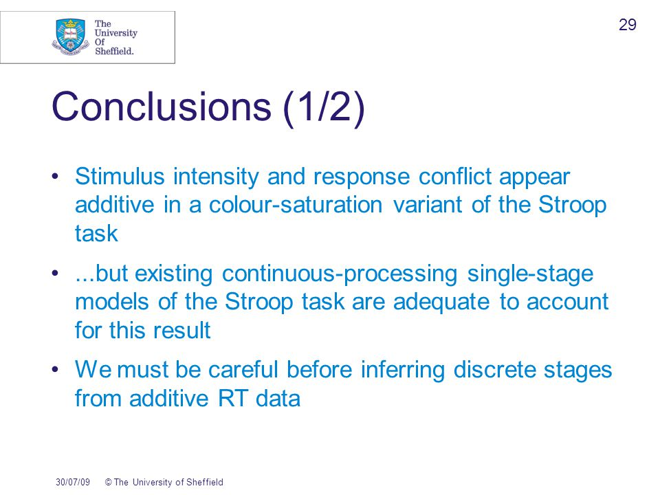 Conclusions (1/2)‏ Stimulus intensity and response conflict appear additive in a colour-saturation variant of the Stroop task...but existing continuous-processing single-stage models of the Stroop task are adequate to account for this result We must be careful before inferring discrete stages from additive RT data 30/07/09© The University of Sheffield 29