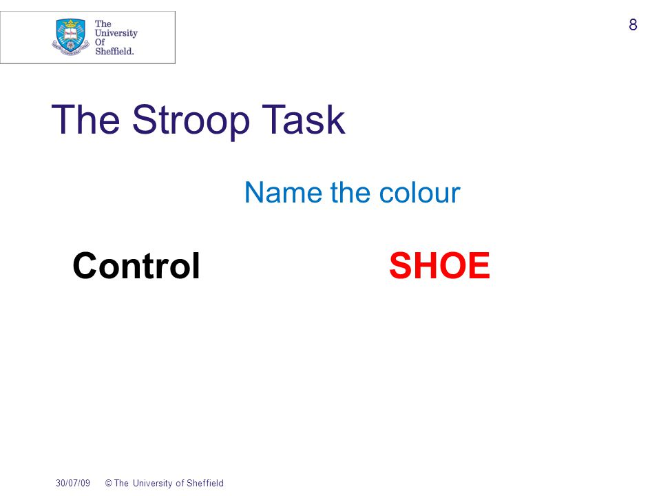 The Stroop Task Name the colour ControlSHOE CongruentGREEN 30/07/09© The University of Sheffield 9