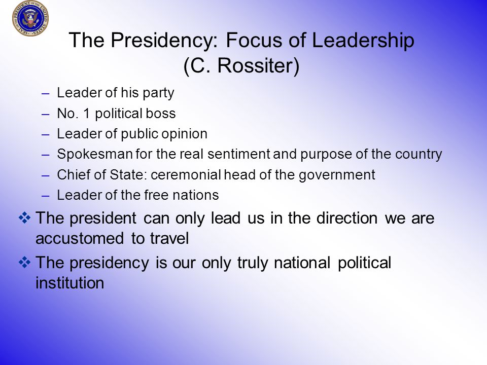 The Presidency: Focus of Leadership (C. Rossiter) –Leader of his party –No.