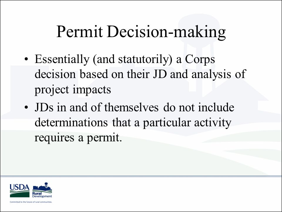 Permit Decision-making Essentially (and statutorily) a Corps decision based on their JD and analysis of project impacts JDs in and of themselves do not include determinations that a particular activity requires a permit.