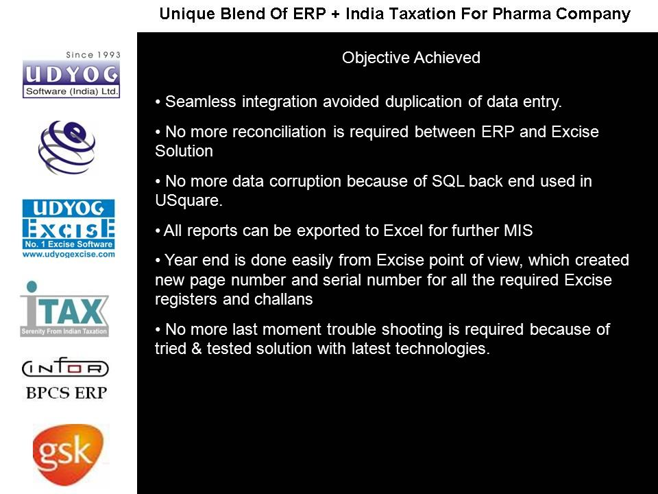 Seamless integration avoided duplication of data entry. No more reconciliation is required between ERP and Excise Solution No more data corruption bec