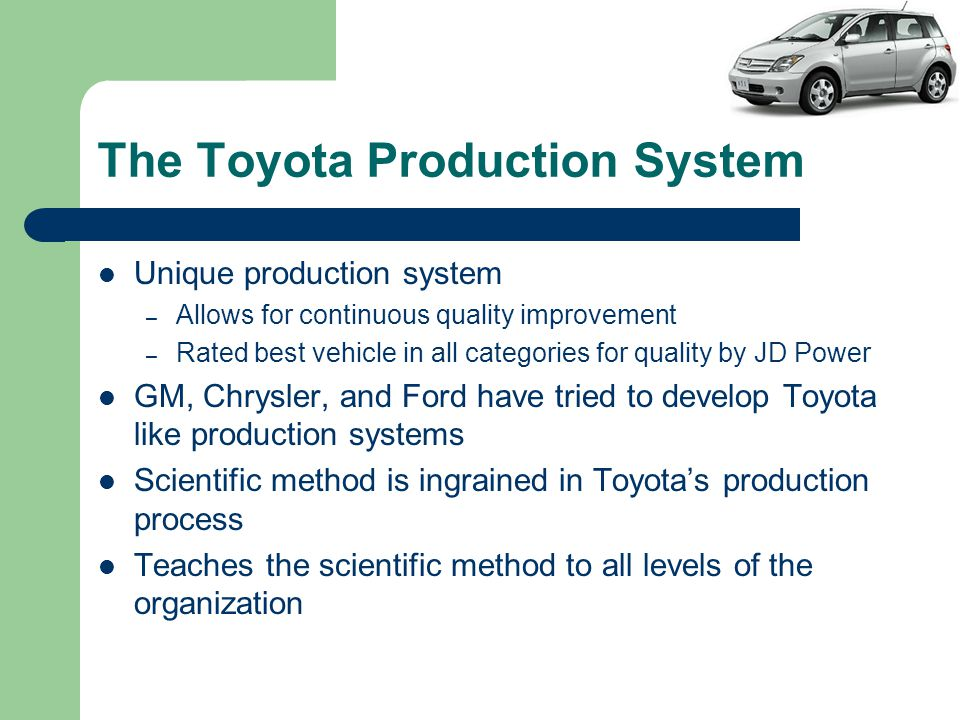 The Toyota Production System Unique production system – Allows for continuous quality improvement – Rated best vehicle in all categories for quality by JD Power GM, Chrysler, and Ford have tried to develop Toyota like production systems Scientific method is ingrained in Toyota's production process Teaches the scientific method to all levels of the organization